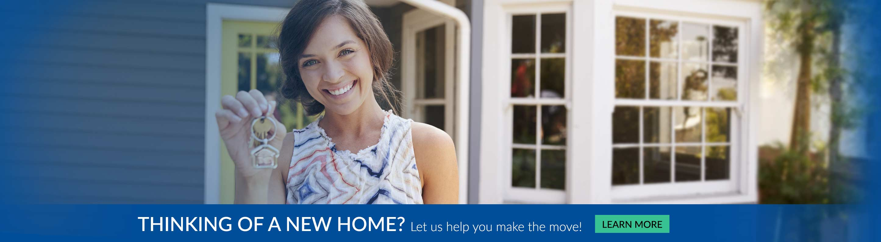Thinking of a new home? Let us help you make the move. - Learn More